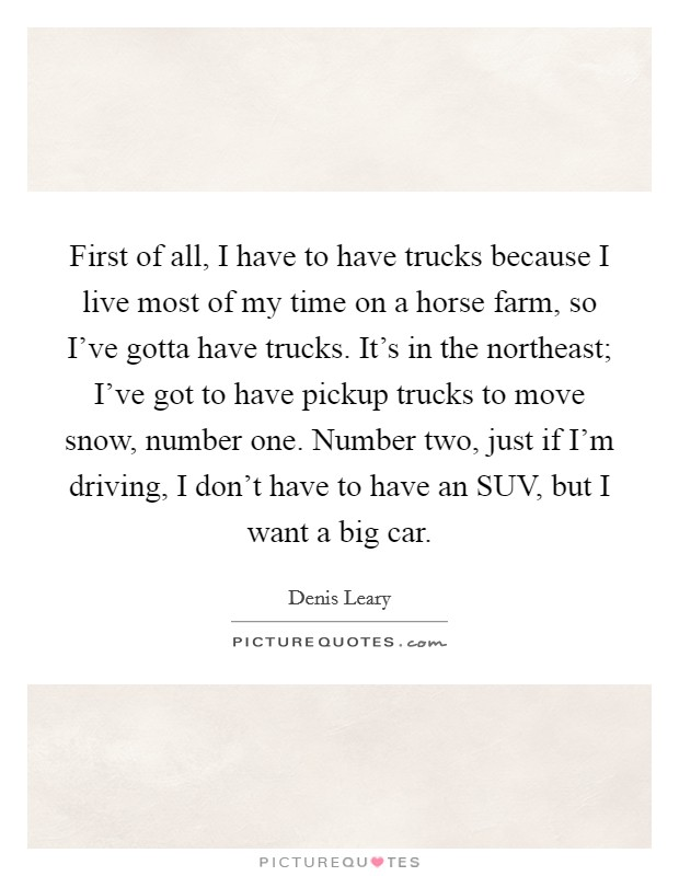 First of all, I have to have trucks because I live most of my time on a horse farm, so I've gotta have trucks. It's in the northeast; I've got to have pickup trucks to move snow, number one. Number two, just if I'm driving, I don't have to have an SUV, but I want a big car Picture Quote #1