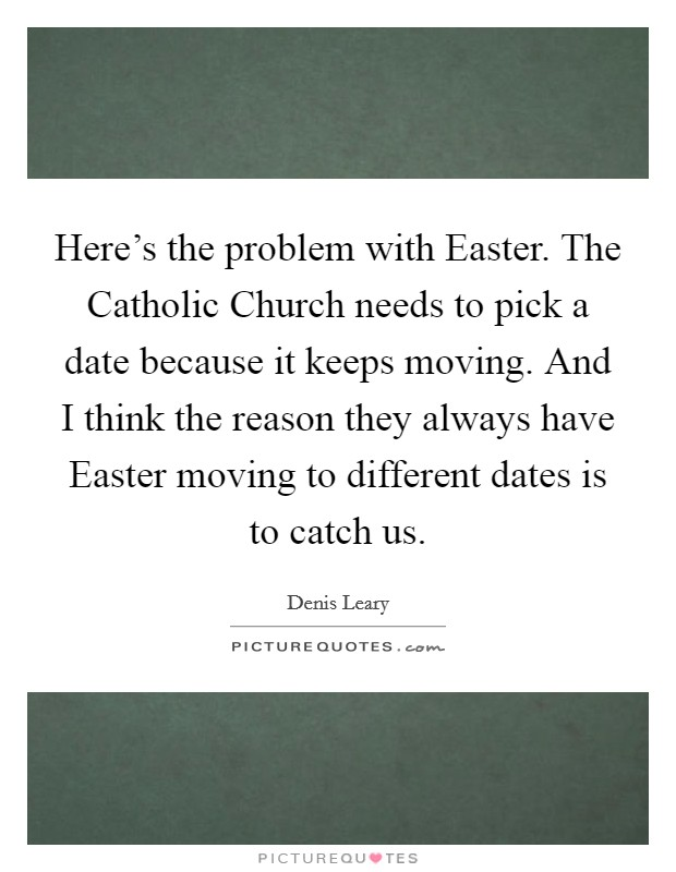 Here's the problem with Easter. The Catholic Church needs to pick a date because it keeps moving. And I think the reason they always have Easter moving to different dates is to catch us Picture Quote #1