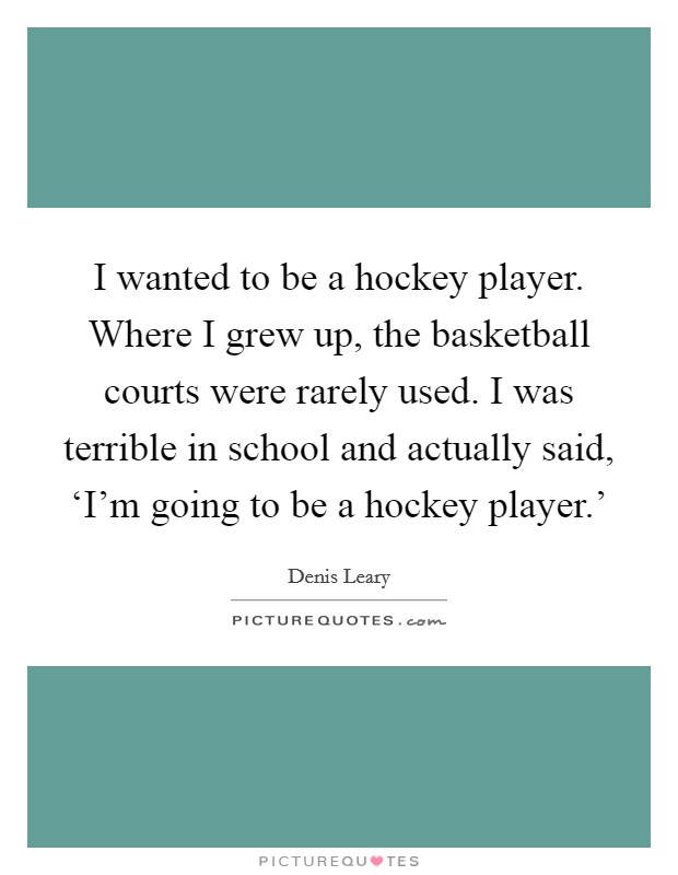 I wanted to be a hockey player. Where I grew up, the basketball courts were rarely used. I was terrible in school and actually said, 'I'm going to be a hockey player.' Picture Quote #1