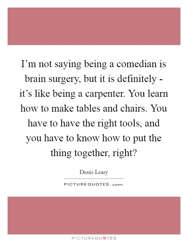I'm not saying being a comedian is brain surgery, but it is definitely - it's like being a carpenter. You learn how to make tables and chairs. You have to have the right tools, and you have to know how to put the thing together, right? Picture Quote #1