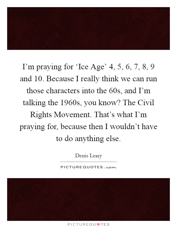 I'm praying for 'Ice Age' 4, 5, 6, 7, 8, 9 and 10. Because I really think we can run those characters into the  60s, and I'm talking the 1960s, you know? The Civil Rights Movement. That's what I'm praying for, because then I wouldn't have to do anything else Picture Quote #1
