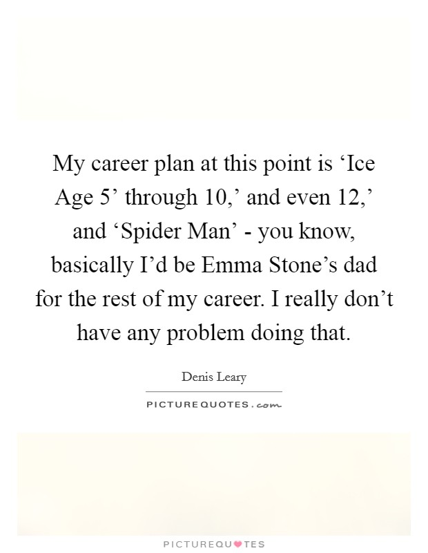 My career plan at this point is 'Ice Age 5' through  10,' and even  12,' and 'Spider Man' - you know, basically I'd be Emma Stone's dad for the rest of my career. I really don't have any problem doing that Picture Quote #1