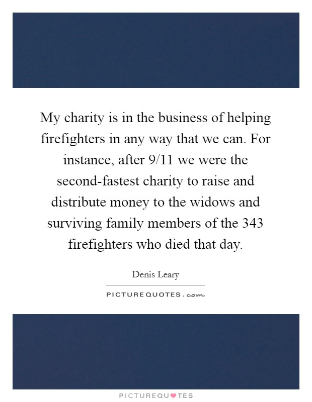 My charity is in the business of helping firefighters in any way that we can. For instance, after 9/11 we were the second-fastest charity to raise and distribute money to the widows and surviving family members of the 343 firefighters who died that day Picture Quote #1