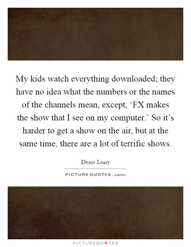My kids watch everything downloaded; they have no idea what the numbers or the names of the channels mean, except, 'FX makes the show that I see on my computer.' So it's harder to get a show on the air, but at the same time, there are a lot of terrific shows Picture Quote #1