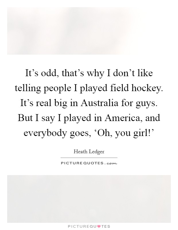 It's odd, that's why I don't like telling people I played field hockey. It's real big in Australia for guys. But I say I played in America, and everybody goes, 'Oh, you girl!' Picture Quote #1