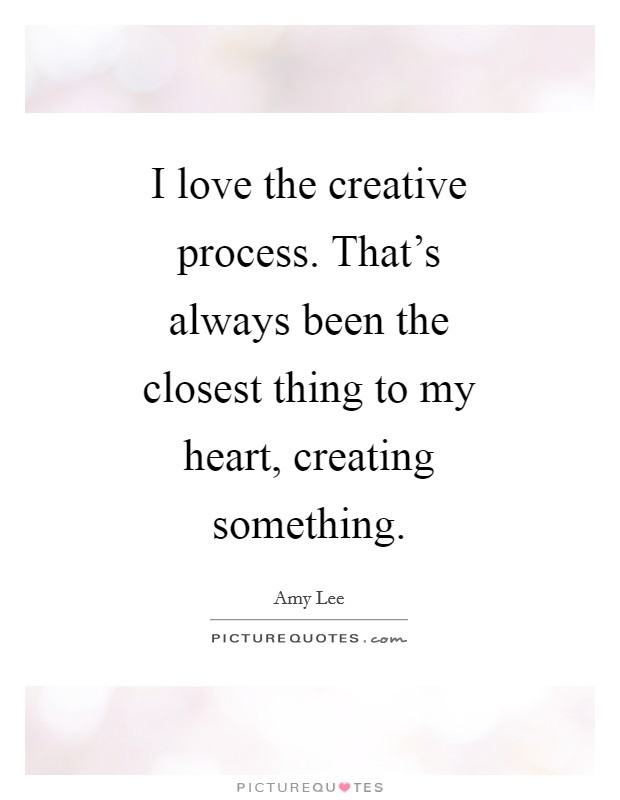 I love the creative process. That's always been the closest thing to my heart, creating something Picture Quote #1