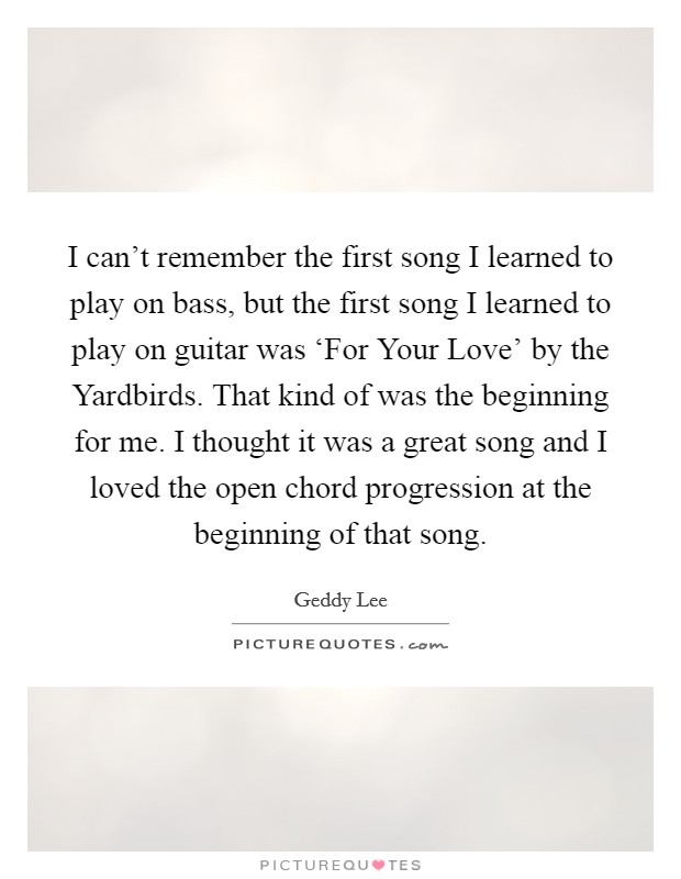 I can't remember the first song I learned to play on bass, but the first song I learned to play on guitar was 'For Your Love' by the Yardbirds. That kind of was the beginning for me. I thought it was a great song and I loved the open chord progression at the beginning of that song Picture Quote #1