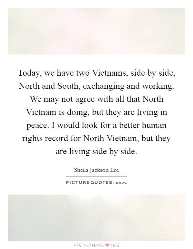 Today, we have two Vietnams, side by side, North and South, exchanging and working. We may not agree with all that North Vietnam is doing, but they are living in peace. I would look for a better human rights record for North Vietnam, but they are living side by side Picture Quote #1