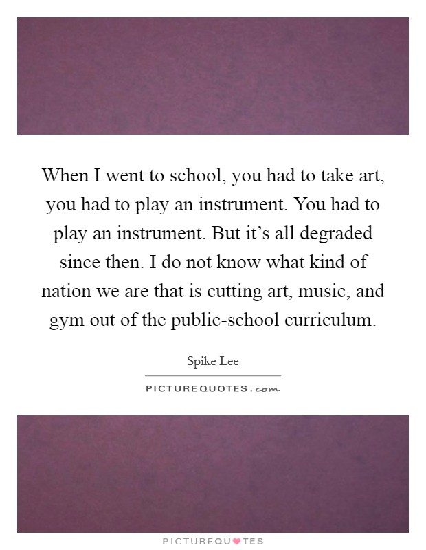 When I went to school, you had to take art, you had to play an instrument. You had to play an instrument. But it's all degraded since then. I do not know what kind of nation we are that is cutting art, music, and gym out of the public-school curriculum Picture Quote #1