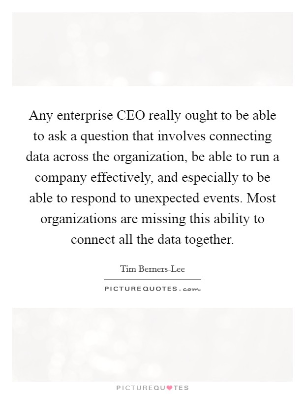 Any enterprise CEO really ought to be able to ask a question that involves connecting data across the organization, be able to run a company effectively, and especially to be able to respond to unexpected events. Most organizations are missing this ability to connect all the data together Picture Quote #1