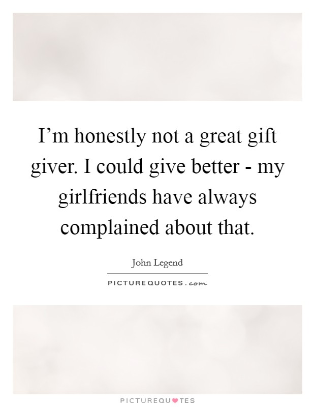I'm honestly not a great gift giver. I could give better - my girlfriends have always complained about that Picture Quote #1