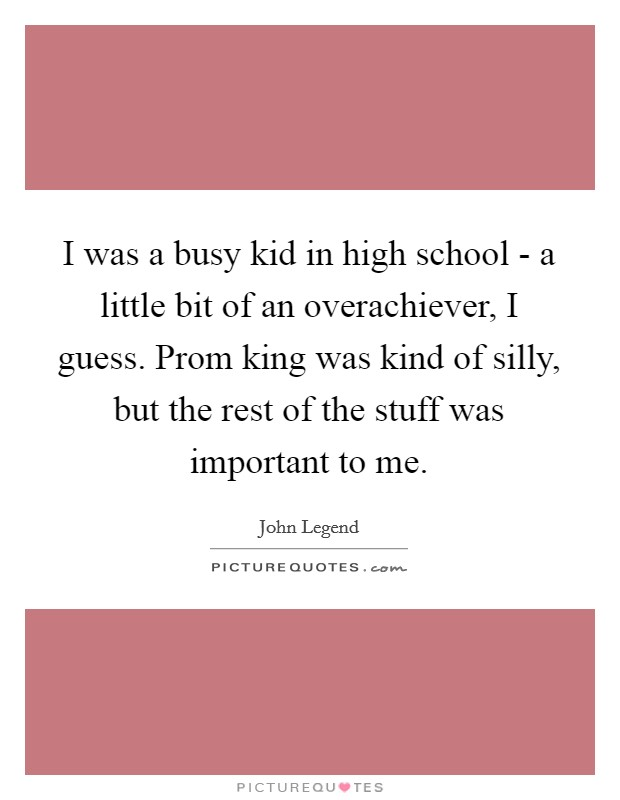 I was a busy kid in high school - a little bit of an overachiever, I guess. Prom king was kind of silly, but the rest of the stuff was important to me Picture Quote #1