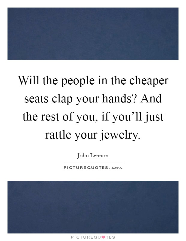 Will the people in the cheaper seats clap your hands? And the rest of you, if you'll just rattle your jewelry Picture Quote #1