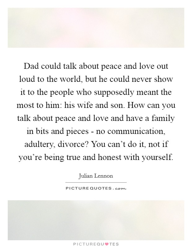 Dad could talk about peace and love out loud to the world, but he could never show it to the people who supposedly meant the most to him: his wife and son. How can you talk about peace and love and have a family in bits and pieces - no communication, adultery, divorce? You can't do it, not if you're being true and honest with yourself Picture Quote #1