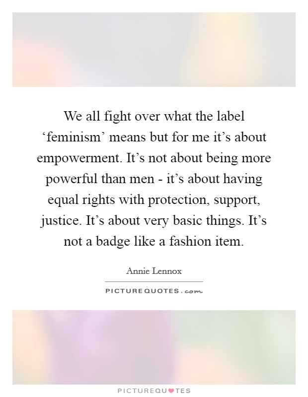 We all fight over what the label 'feminism' means but for me it's about empowerment. It's not about being more powerful than men - it's about having equal rights with protection, support, justice. It's about very basic things. It's not a badge like a fashion item Picture Quote #1