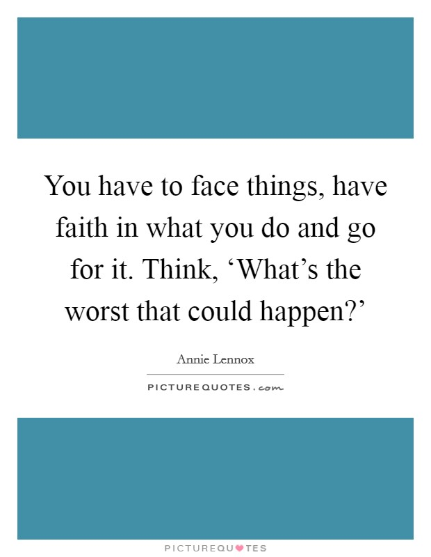 You have to face things, have faith in what you do and go for it. Think, 'What's the worst that could happen?' Picture Quote #1