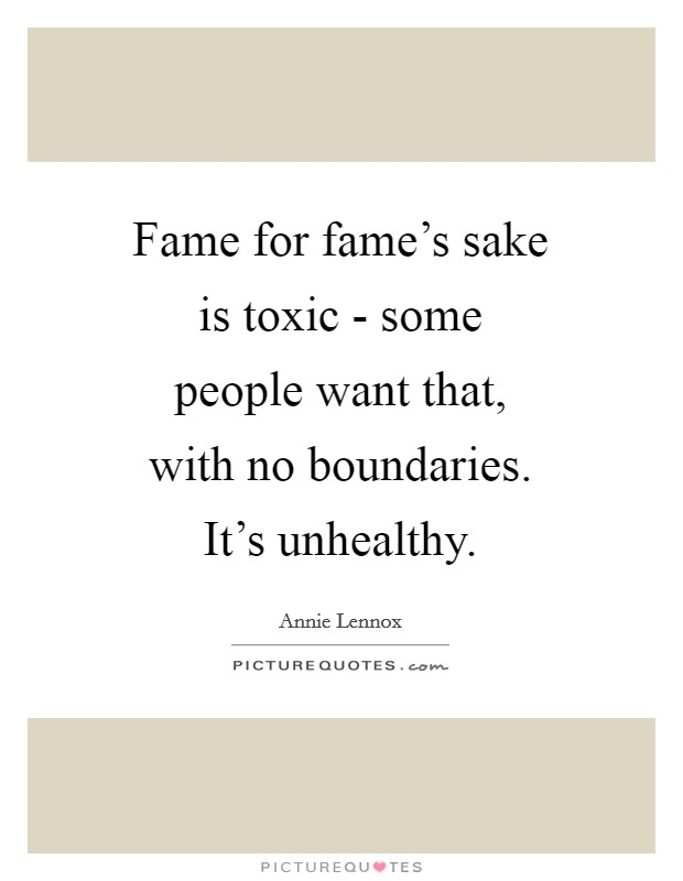 Fame for fame's sake is toxic - some people want that, with no boundaries. It's unhealthy Picture Quote #1