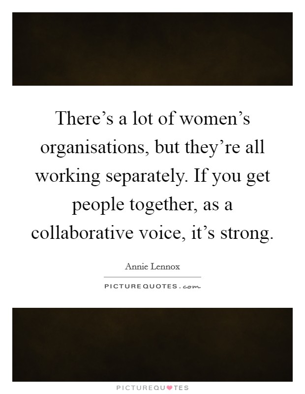 There's a lot of women's organisations, but they're all working separately. If you get people together, as a collaborative voice, it's strong Picture Quote #1