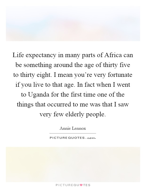 Life expectancy in many parts of Africa can be something around the age of thirty five to thirty eight. I mean you're very fortunate if you live to that age. In fact when I went to Uganda for the first time one of the things that occurred to me was that I saw very few elderly people Picture Quote #1