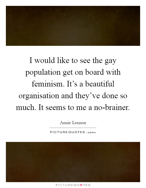 I would like to see the gay population get on board with feminism. It's a beautiful organisation and they've done so much. It seems to me a no-brainer Picture Quote #1