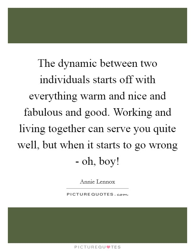The dynamic between two individuals starts off with everything warm and nice and fabulous and good. Working and living together can serve you quite well, but when it starts to go wrong - oh, boy! Picture Quote #1