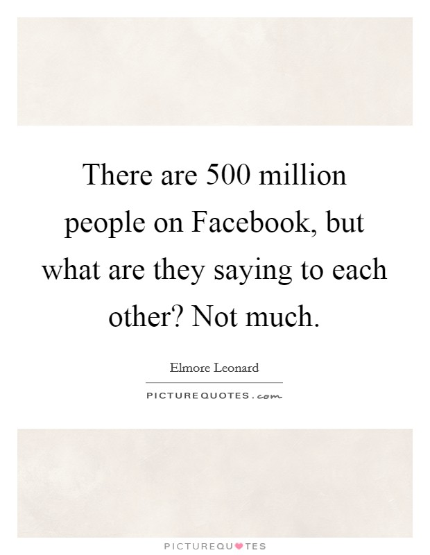 There are 500 million people on Facebook, but what are they saying to each other? Not much Picture Quote #1
