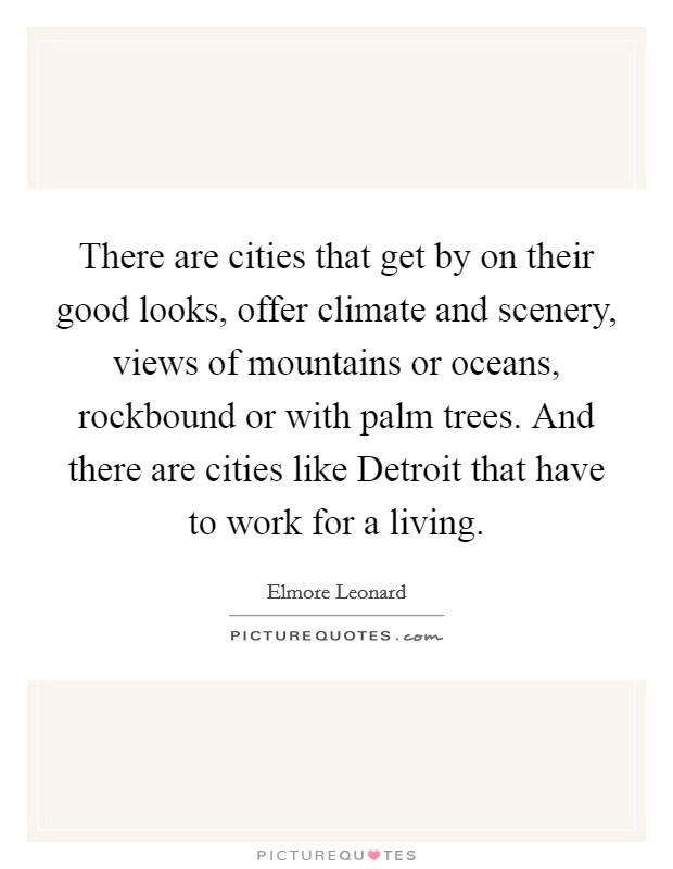 There are cities that get by on their good looks, offer climate and scenery, views of mountains or oceans, rockbound or with palm trees. And there are cities like Detroit that have to work for a living Picture Quote #1