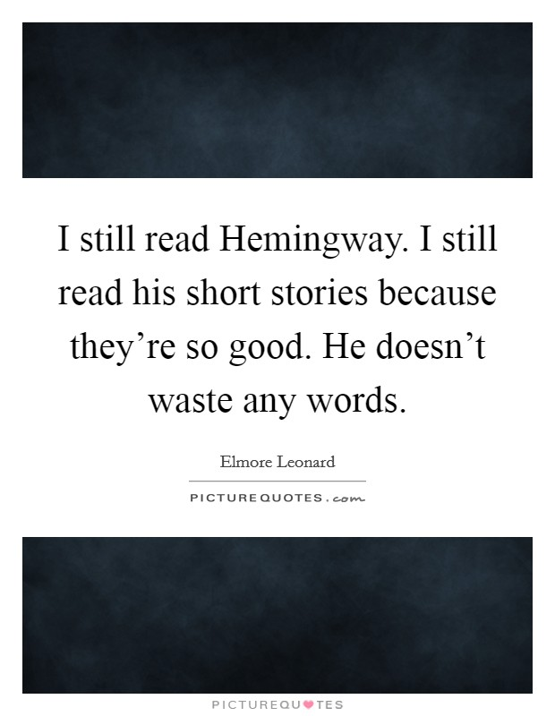 I still read Hemingway. I still read his short stories because they're so good. He doesn't waste any words Picture Quote #1
