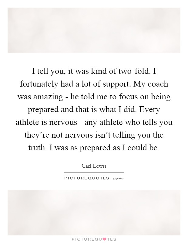I tell you, it was kind of two-fold. I fortunately had a lot of support. My coach was amazing - he told me to focus on being prepared and that is what I did. Every athlete is nervous - any athlete who tells you they're not nervous isn't telling you the truth. I was as prepared as I could be Picture Quote #1