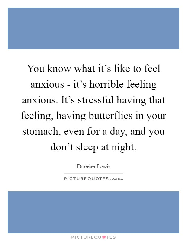 You know what it's like to feel anxious - it's horrible feeling anxious. It's stressful having that feeling, having butterflies in your stomach, even for a day, and you don't sleep at night Picture Quote #1