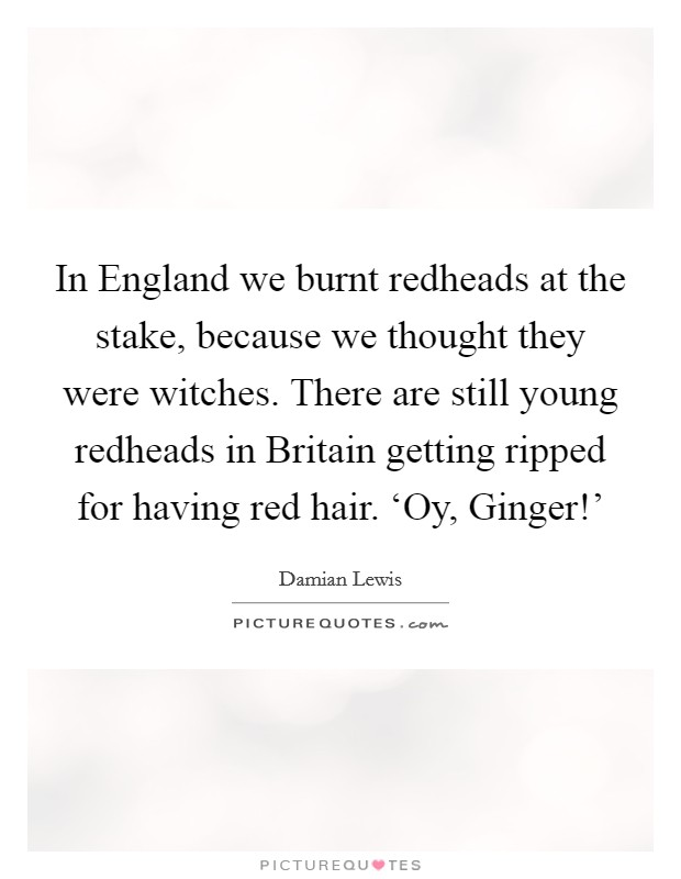 In England we burnt redheads at the stake, because we thought they were witches. There are still young redheads in Britain getting ripped for having red hair. 'Oy, Ginger!' Picture Quote #1