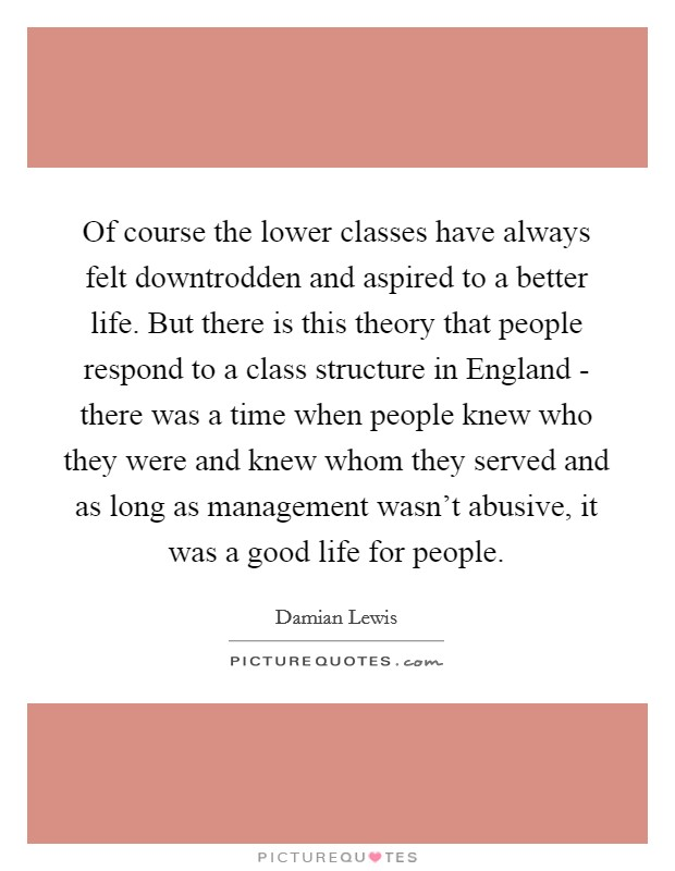 Of course the lower classes have always felt downtrodden and aspired to a better life. But there is this theory that people respond to a class structure in England - there was a time when people knew who they were and knew whom they served and as long as management wasn't abusive, it was a good life for people Picture Quote #1