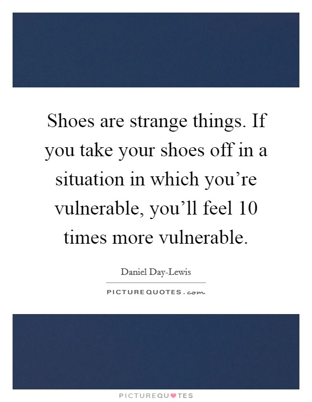Shoes are strange things. If you take your shoes off in a situation in which you're vulnerable, you'll feel 10 times more vulnerable Picture Quote #1