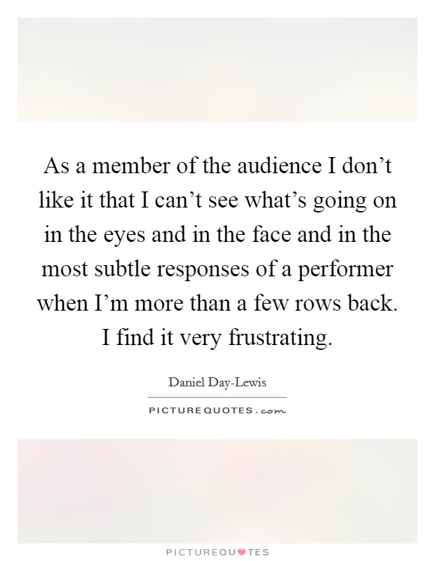 As a member of the audience I don't like it that I can't see what's going on in the eyes and in the face and in the most subtle responses of a performer when I'm more than a few rows back. I find it very frustrating Picture Quote #1