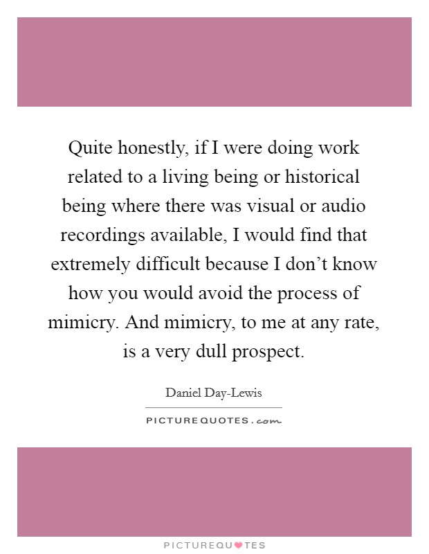 Quite honestly, if I were doing work related to a living being or historical being where there was visual or audio recordings available, I would find that extremely difficult because I don't know how you would avoid the process of mimicry. And mimicry, to me at any rate, is a very dull prospect Picture Quote #1