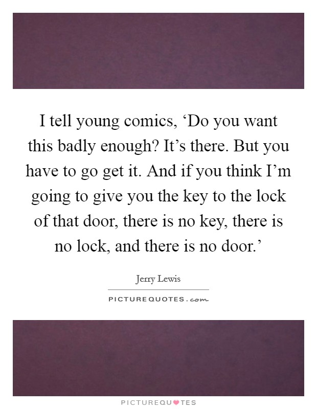 I tell young comics, 'Do you want this badly enough? It's there. But you have to go get it. And if you think I'm going to give you the key to the lock of that door, there is no key, there is no lock, and there is no door.' Picture Quote #1