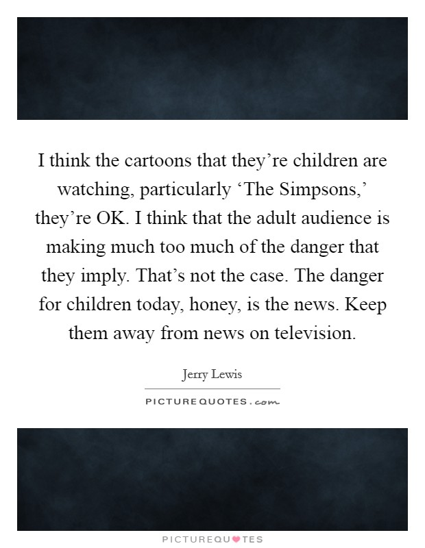 I think the cartoons that they're children are watching, particularly 'The Simpsons,' they're OK. I think that the adult audience is making much too much of the danger that they imply. That's not the case. The danger for children today, honey, is the news. Keep them away from news on television Picture Quote #1