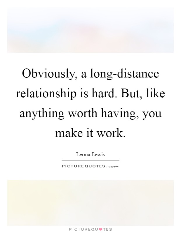 Obviously, a long-distance relationship is hard. But, like anything worth having, you make it work Picture Quote #1