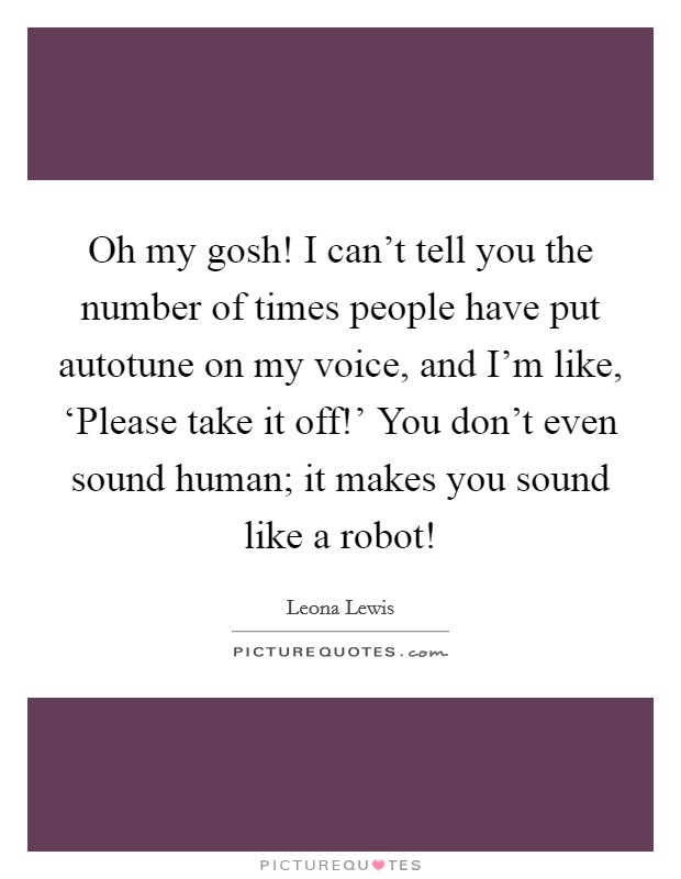 Oh my gosh! I can't tell you the number of times people have put autotune on my voice, and I'm like, 'Please take it off!' You don't even sound human; it makes you sound like a robot! Picture Quote #1