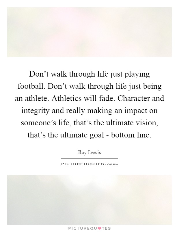 Don't walk through life just playing football. Don't walk through life just being an athlete. Athletics will fade. Character and integrity and really making an impact on someone's life, that's the ultimate vision, that's the ultimate goal - bottom line Picture Quote #1