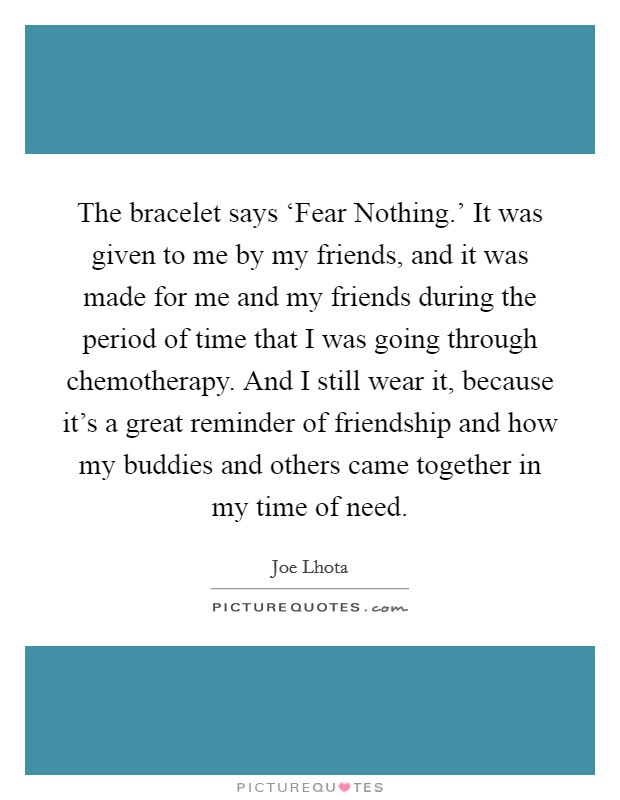 The bracelet says 'Fear Nothing.' It was given to me by my friends, and it was made for me and my friends during the period of time that I was going through chemotherapy. And I still wear it, because it's a great reminder of friendship and how my buddies and others came together in my time of need Picture Quote #1