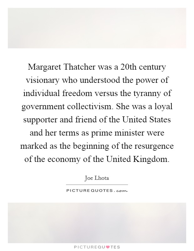 Margaret Thatcher was a 20th century visionary who understood the power of individual freedom versus the tyranny of government collectivism. She was a loyal supporter and friend of the United States and her terms as prime minister were marked as the beginning of the resurgence of the economy of the United Kingdom Picture Quote #1