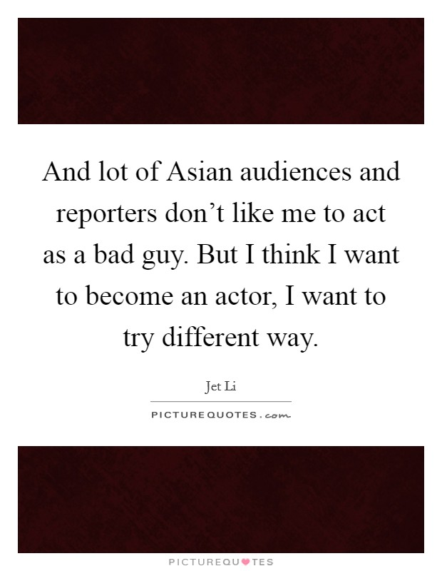 And lot of Asian audiences and reporters don't like me to act as a bad guy. But I think I want to become an actor, I want to try different way Picture Quote #1