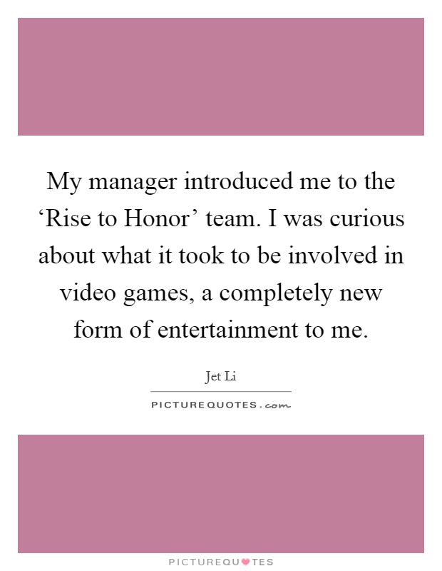 My manager introduced me to the 'Rise to Honor' team. I was curious about what it took to be involved in video games, a completely new form of entertainment to me Picture Quote #1