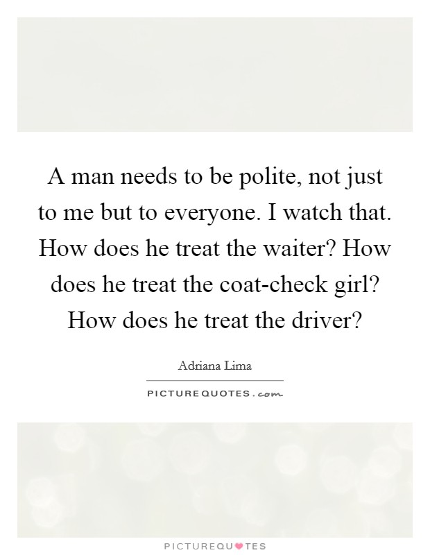 A man needs to be polite, not just to me but to everyone. I watch that. How does he treat the waiter? How does he treat the coat-check girl? How does he treat the driver? Picture Quote #1