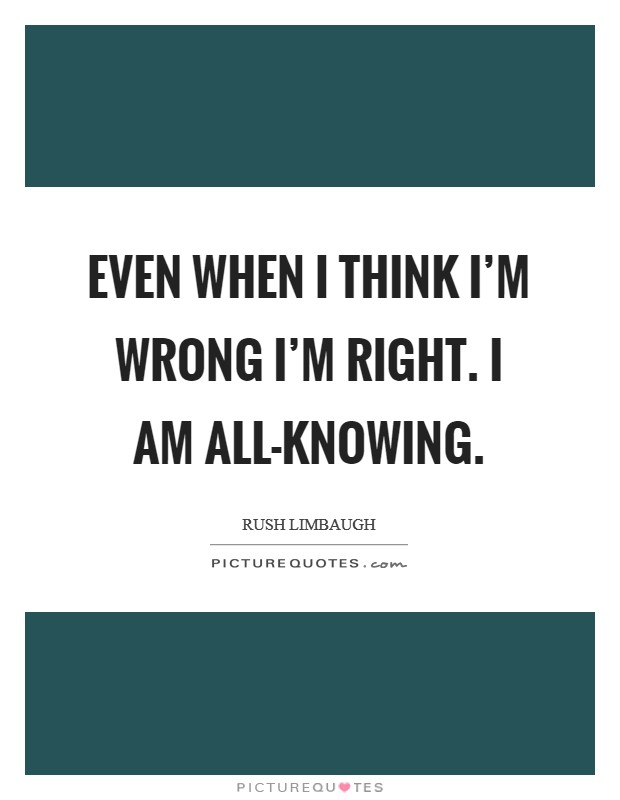 Even when I think I'm wrong I'm right. I am all-knowing Picture Quote #1