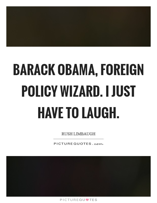 Barack Obama, foreign policy wizard. I just have to laugh Picture Quote #1