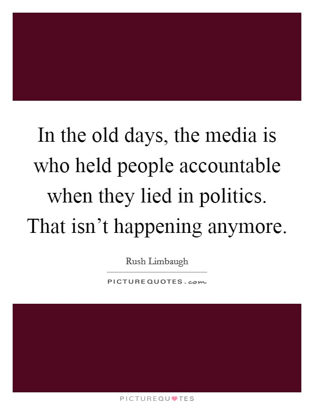 In the old days, the media is who held people accountable when they lied in politics. That isn't happening anymore Picture Quote #1