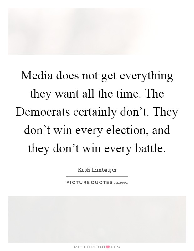 Media does not get everything they want all the time. The Democrats certainly don't. They don't win every election, and they don't win every battle Picture Quote #1
