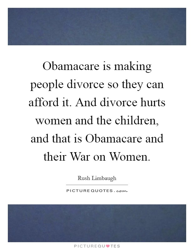 Obamacare is making people divorce so they can afford it. And divorce hurts women and the children, and that is Obamacare and their War on Women Picture Quote #1